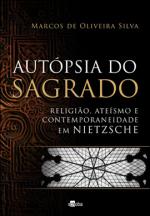 AUTOPSIA DO SAGRADO - RELIGIAO, ATEISMO E CONTEMPORANEIDADE EM NIETZSCHE