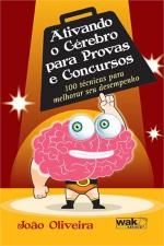 ATIVANDO O CEREBRO PARA PROVAS E CONCURSOS - 100 TECNICAS PARA MELHORAR SEU DESEMPENHO