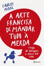 A ARTE FRANCESA DE MANDAR TUDO À MERDA - CHEGA DE BOBAGENS E VIVA A SUA VIDA