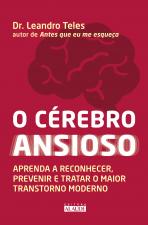 O CÉREBRO ANSIOSO - APRENDA A RECONHECER, PREVENIR E TRATAR O MAIOR TRANSTORNO MODERNO