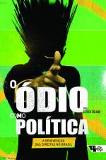 O ÓDIO COMO POLÍTICA - A REINVENÇÃO DAS DIREITAS NO BRASIL