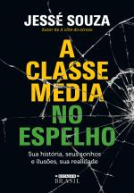 A CLASSE MÉDIA NO ESPELHO - SUA HISTÓRIA, SEUS SONHOS E ILUSÕES, SUA REALIDADE