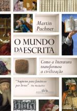 O MUNDO DA ESCRITA - COMO A LITERATURA TRANSFORMOU A CIVILIZAÇÃO