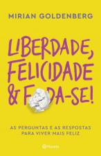 LIBERDADE, FELICIDADE E FODA-SE! - AS PERGUNTAS E AS RESPOSTAS PARA VIVER MAIS FELIZ