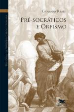 HISTÓRIA DA FILOSOFIA GREGA E ROMANA (VOL. I) - VOLUME I: PRÉ-SOCRÁTICOS E ORFISMO