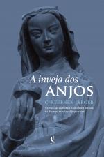 A INVEJA DOS ANJOS - AS ESCOLAS CATEDRAIS E OS IDEAIS SOCIAIS NA EUROPA MEDIEVAL (950-1200)