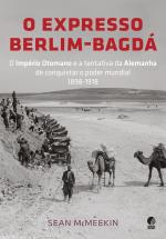 O EXPRESSO BERLIM-BAGDÁ - O IMPÉRIO OTOMANO E A TENTATIVA DA ALEMANHA DE CONQUISTAR O PODER MUNDIAL 1898-1918