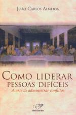 COMO LIDERAR PESSOAS DIFICEIS - A ARTE DE ADMINISTRAR CONFLITOS