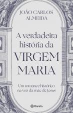 A VERDADEIRA HISTÓRIA DA VIRGEM MARIA - UM ROMANCE HISTÓRICO NA VOZ DA MÃE DE JESUS