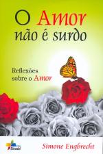 AMOR NAO E SURDO, O - REFLEXOES SOBRE O AMOR