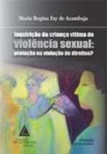 INQUIRIÇÃO DA CRIANÇA VÍTIMA DE VIOLÊNCIA SEXUAL - PROTEÇÃO OU VIOLAÇÃO DE DIREITOS