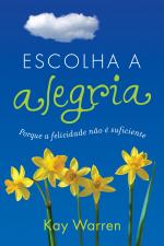 ESCOLHA A ALEGRIA - PORQUE A FELICIDADE NAO E SUFICIENTE