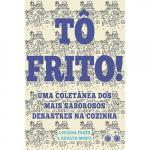 TÔ FRITO - UMA COLETÂNEA DOS MAIS SABOROSOS DESASTRES NA COZINHA