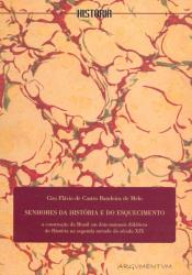 SENHORES DA HISTORIA E DO ESQUECIMENTO - A CONTRUÇAO DO BRASIL EM DOIS MANUAIS DIDATICOS DE HISTORIA NA SEGUNDA METADE DO SECULO XIX.