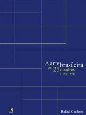 A ARTE BRASILEIRA EM 25 QUADROS [1790-1930]