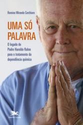 UMA SÓ PALAVRA - O LEGADO DE PADRE HAROLDO RAHM PARA O TRATAMENTO DA DEPENDÊNCIA QUÍMICA