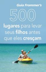 500 LUGARES PARA LEVAR SEUS FILHOS ANTES QUE ELES CRESCAM - COL. GUIA FROMM