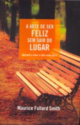 ARTE DE SER FELIZ SEM SAIR DO LUGAR - APRENDA A AMAR...
