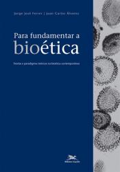 PARA FUNDAMENTAR A BIOÉTICA - TEORIAS E PARADIGMAS TEÓRICOS NA BIOÉTICA CONTEMPORÂNEA