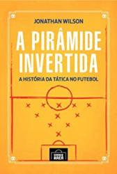 PIRÂMIDE INVERTIDA, A - A HISTÓRIA DA TÁTICA NO FUTEBOL