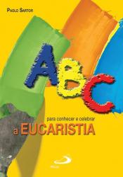 ABC PARA CONHECER E CELEBRAR A EUCARISTIA - P. SARTOR