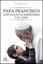 PAPA FRANCISCO - A REVOLUÇÃO DA MISERICÓRDIA E DO AMOR