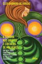 SOMBRA NOS GRUPOS E CÍRCULOS DE MULHERES, A - UM GUIA PARA CONSCIENTIZAR INTEGRAR E CURAR AS RELAÇÕES FEMININAS