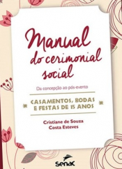 Manual do cerimonial social - da concepção ao pós evento - Casamentos bodas e festas de 15 anos