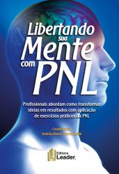 LIBERTANDO SUA MENTE COM PNL - PROFISSIONAIS ABORDAM COMO TRANSFORMAR IDEIAS EM RESULTADOS COM APLICAÇÃO DE EXERCÍCIOS PRÁTICOS DA PNL