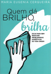 QUEM DÁ BRILHO BRILHA - DICAS PARA BEM RESOLVER PROBLEMINHAS DOMÉSTICOS DE TODA ORDEM