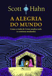 ALEGRIA DO MUNDO, A - COMO A VINDA DE CRISTO MUDOU TUDO E CONTINUA MUDANDO