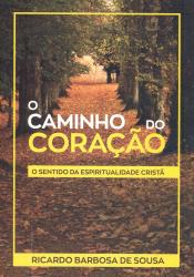 CAMINHO DO CORAÇÃO, O - O SENTIDO DA ESPIRITUALIDADE CRISTÃ