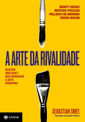 ARTE DA RIVALIDADE, A - QUATRO AMIZADES QUE MUDARAM A ARTE MODERNA