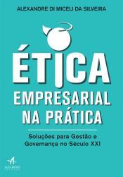 ÉTICA EMPRESARIAL NA PRÁTICA - SOLUÇÕES PARA GESTÃO E GOVERNANÇA NO SÉCULO XXI
