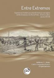 ENTRE EXTREMOS - EXPERIÊNCIAS FRONTEIRIÇAS E TRANSFRONTEIRIÇAS NAS REGIÕES DO RIO AMAZONAS E DO RIO DA PRATA - AMÉRICA LATINA, SÉCULOS XVI-XX