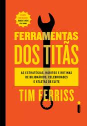 FERRAMENTAS DOS TITÃS - AS ESTRATÉGIAS, HÁBITOS E ROTINAS DE BILIONÁRIOS, CELEBRIDADES E ATLETAS DE ELITE