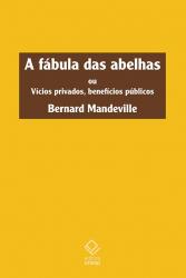 FÁBULA DAS ABELHAS, A - OU VÍCIOS PRIVADOS BENEFÍCIOS PÚBLICOS