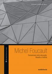 MICHEL FOUCAULT - TRANSVERSAIS ENTRE EDUCAÇÃO, FILOSOFIA E HISTÓRIA