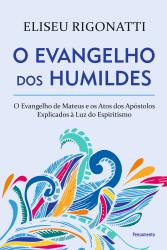 EVANGELHO DOS HUMILDES, O - O EVANGELHO DE MATEUS E OS ATOS DOS APÓSTOLOS EXPLICADOS À LUZ DO ESPIRITISMO