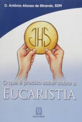 EUCARISTIA - O QUE E PRECISO SABER SOBRE A - 1ª