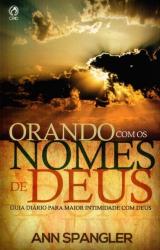 ORANDO COM OS NOMES DE DEUS - GUIA DIÁRIO PARA MAIOR INTIMIDADE COM DEUS