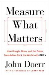 MEASURE WHAT MATTERS - HOW GOOGLE BONO AND THE GATES FOUNDATION ROCK THE WORLD WITH OKRS
