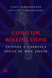 COMO UM ROLLING STONE - ENTENDA A LIDERANÇA EFICAZ DE MICK JAGGER