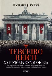 TERCEIRO REICH NA HISTÓRIA E NA MEMÓRIA - NOVAS PERSPECTIVAS SOBRE O NAZISMO, SEU PODER POLÍTICO, SUA INTRINCADA ECONOMIA E SEUS EFEITOS NA ALEMANHA DO PÓS-GUERRA