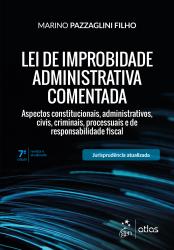 LEI DE IMPROBIDADE ADMINISTRATIVA COMENTADA - ASPECTOS CONSTITUCIONAIS ADMINISTRATIVOS CIVIS, CRIMINAIS PROCESSUAIS E DE RESPONSABILIDADE FISCAL