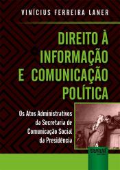 DIREITO À INFORMAÇÃO E COMUNICAÇÃO POLÍTICA - OS ATOS ADMINISTRATIVOS DA SECRETARIA DE COMUNICAÇÃO SOCIAL DA PRESIDÊNCIA