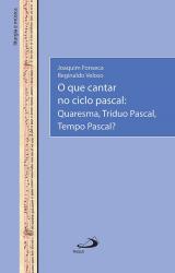 QUE CANTAR NO CICLO PASCAL, O - QUARESMA TRÍDUO PASCAL TEMPO PASCAL