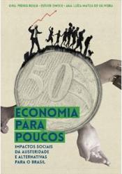 ECONOMIA PARA POUCOS - IMPACTOS SOCIAIS DA AUSTERIDADE E ALTERNATIVAS PARA O BRASIL
