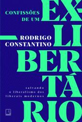 CONFISSÕES DE UM EX LIBERTÁRIO - SALVANDO O LIBERALISMO DOS LIBERAIS MODERNOS