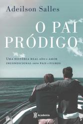PAI PRÓDIGO - UMA HISTÓRIA REAL SOBRE O AMOR INCONDICIONAL ENTRE PAIS E FILHOS
